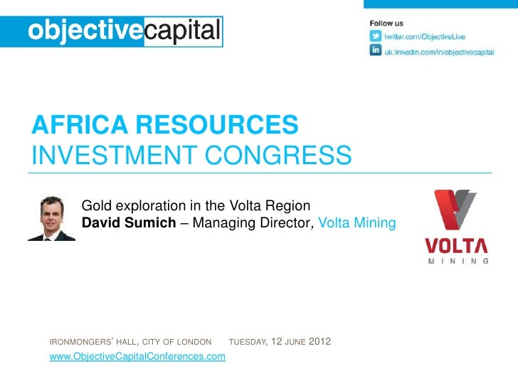 AFRICA RESOURCESINVESTMENT CONGRESS       Gold exploration in the Volta Region       David Sumich – Managing Director, Vol...