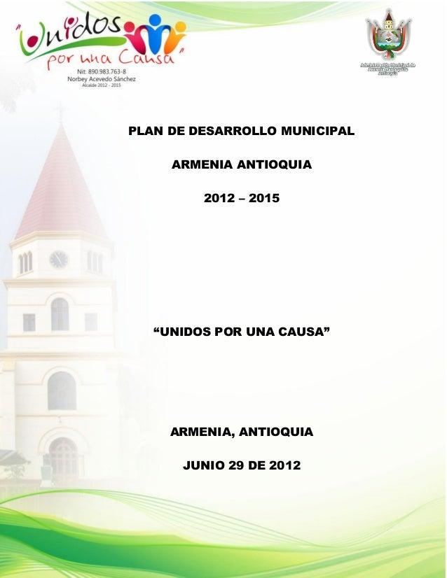 """PLAN DE DESARROLLO MUNICIPAL     ARMENIA ANTIOQUIA         2012 – 2015   """"UNIDOS POR UNA CAUSA""""     ARMENIA, ANTIOQUIA    ..."""