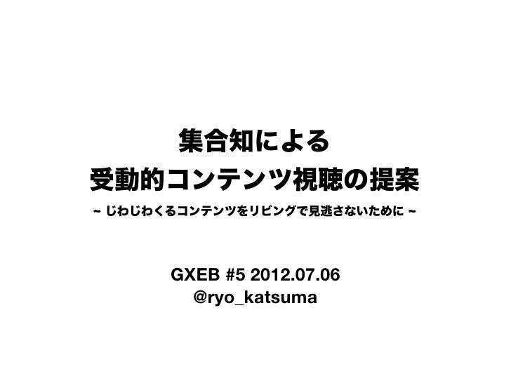 集合知による受動的コンテンツ視聴の提案じわじわくるコンテンツをリビングで見逃さないために     GXEB #5 2012.07.06       @ryo_katsuma