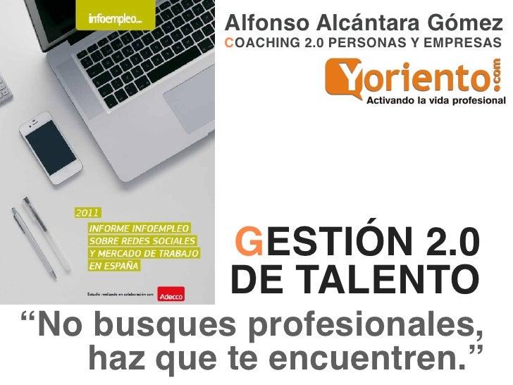 """Alfonso Alcántara Gómez           COACHING 2.0 PERSONAS Y EMPRESAS           GESTIÓN 2.0           DE TALENTO""""No busques p..."""