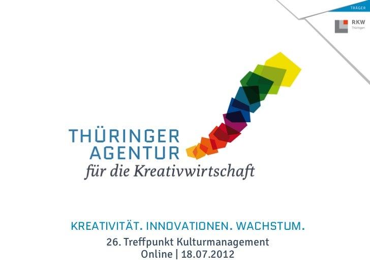 KREATIVITÄT. INNOVATIONEN. WACHSTUM.     26. Treffpunkt Kulturmanagement             Online | 18.07.2012