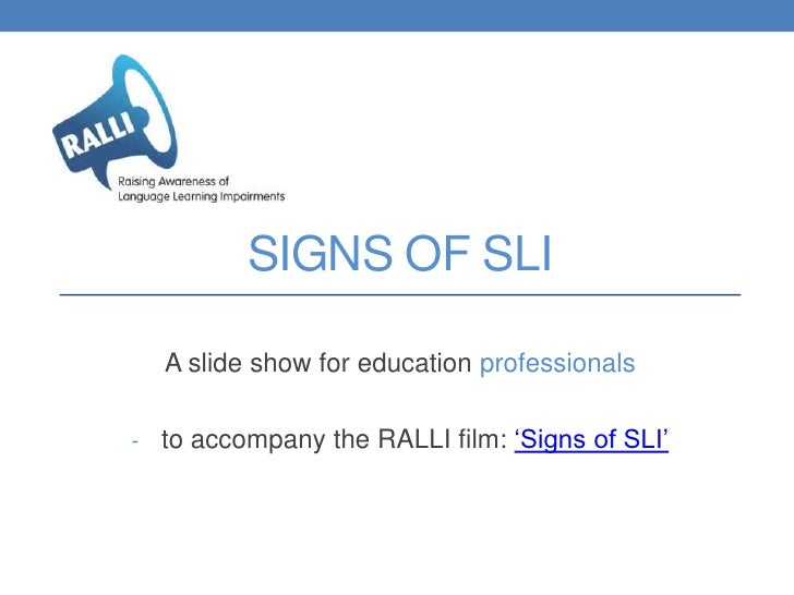 SIGNS OF SLI  A slide show for education professionals- to accompany the RALLI film: 'Signs of SLI'