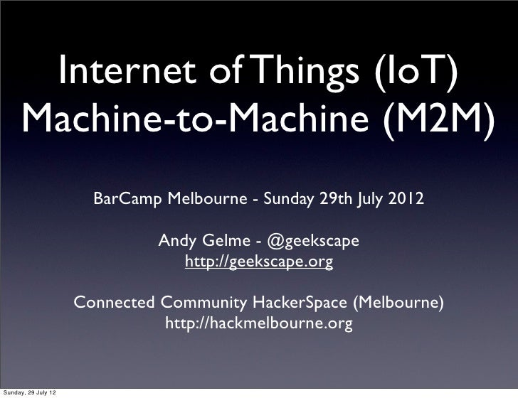 Internet of Things (IoT)     Machine-to-Machine (M2M)                       BarCamp Melbourne - Sunday 29th July 2012     ...