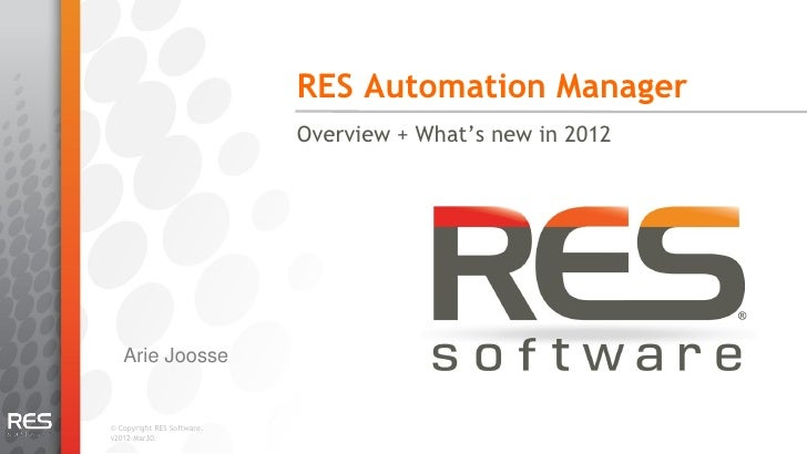 RES Automation Manager                            Overview + What's new in 2012   Arie Joosse© Copyright RES Software.v201...