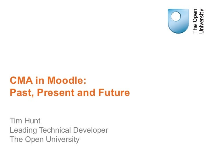 CMA in Moodle:Past, Present and FutureTim HuntLeading Technical DeveloperThe Open University