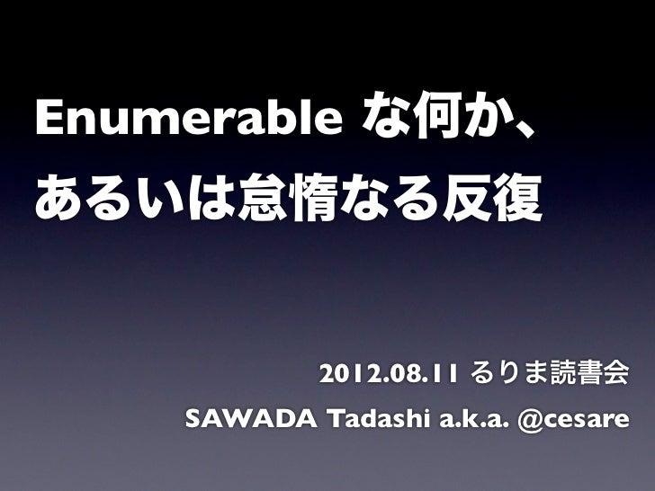 Enumerable な何か、あるいは怠惰なる反復            2012.08.11 るりま読書会    SAWADA Tadashi a.k.a. @cesare