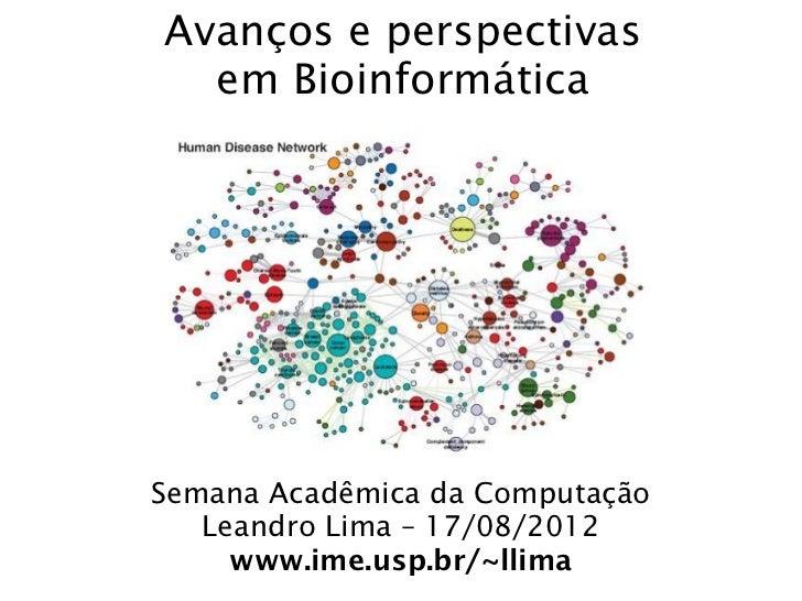 Avanços e perspectivas  em BioinformáticaSemana Acadêmica da Computação   Leandro Lima – 17/08/2012     www.ime.usp.br/~ll...