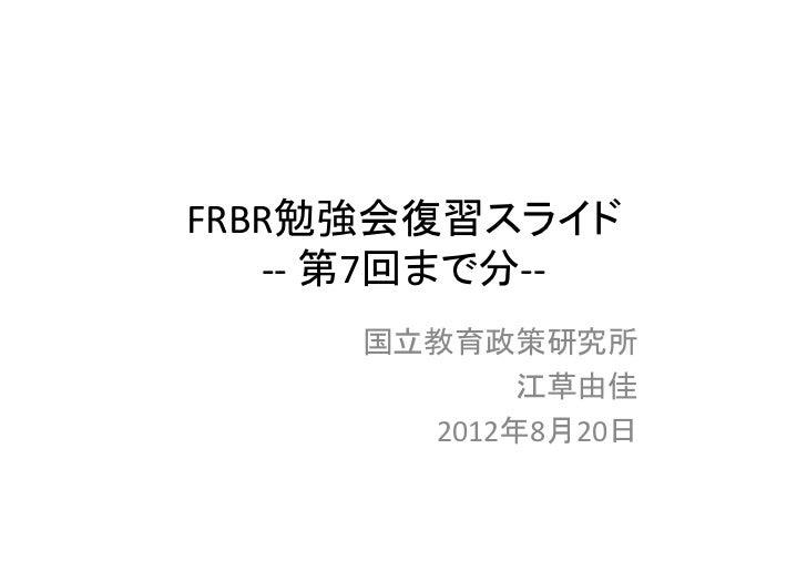 FRBR勉強会復習スライド   ‐‐ 第7回まで分‐‐     国立教育政策研究所            江草由佳       2012年8月20日