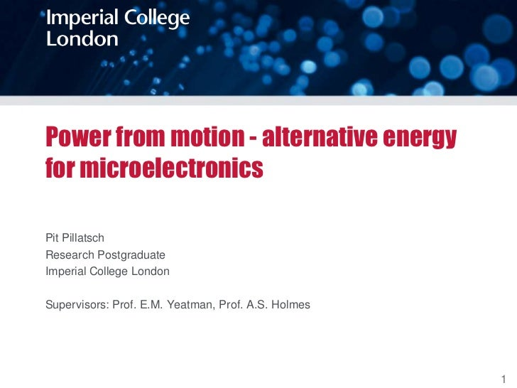 Power from motion - alternative energyfor microelectronicsPit PillatschResearch PostgraduateImperial College LondonSupervi...