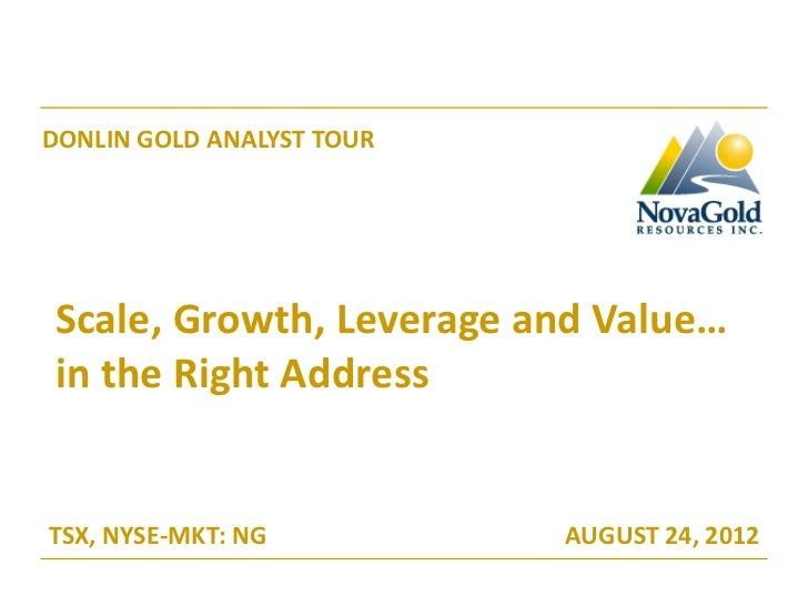 DONLIN GOLD ANALYST TOURScale, Growth, Leverage and Value…in the Right AddressTSX, NYSE-MKT: NG          AUGUST 24, 2012