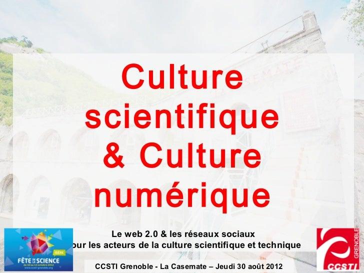 Culture    scientifique     & Culture    numérique           Le web 2.0 & les réseaux sociauxpour les acteurs de la cultur...