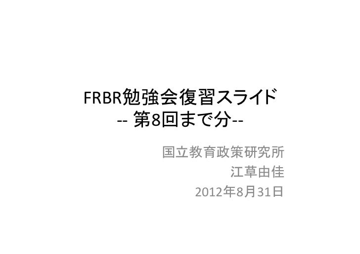 FRBR勉強会復習スライド   ‐‐ 第8回まで分‐‐     国立教育政策研究所            江草由佳       2012年8月31日