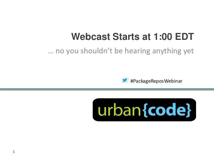 Webcast Starts at 1:00 EDT    … no you shouldn't be hearing anything yet                           #PackageReposWebinar1