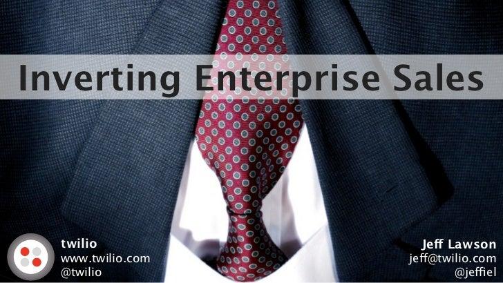 Inverting Enterprise Sales  twilio               Jeff Lawson  www.twilio.com     jeff@twilio.com  @twilio                 ...