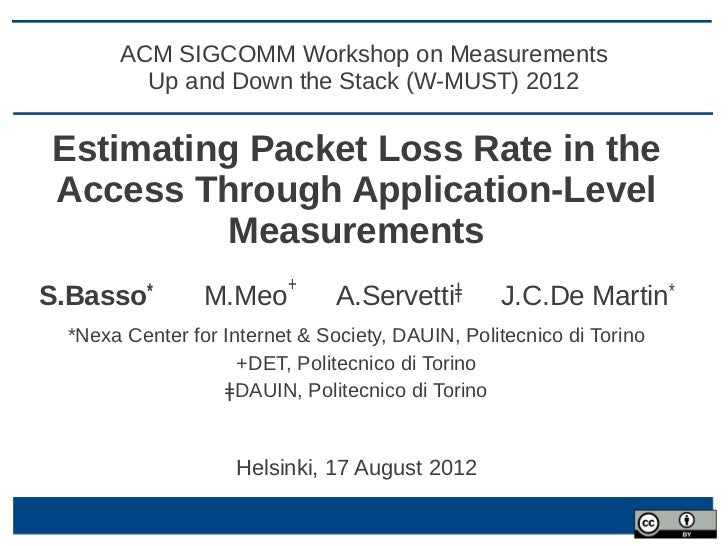 ACM SIGCOMM Workshop on Measurements         Up and Down the Stack (W-MUST) 2012Estimating Packet Loss Rate in theAccess T...
