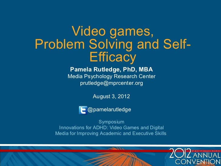Video games,Problem Solving and Self-         Efficacy         Pamela Rutledge, PhD, MBA        Media Psychology Research ...