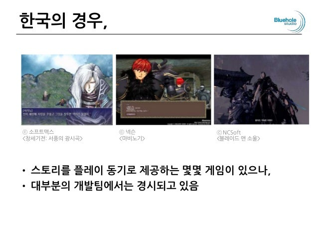 한국의 경우, • 스토리를 플레이 동기로 제공하는 몇몇 게임이 있으나, • 대부분의 개발팀에서는 경시되고 있음 ⓒ 소프트맥스 <창세기전: 서풍의 광시곡> ⓒ 넥슨 <마비노기> ⓒ NCSoft <블레이드 앤 소울>