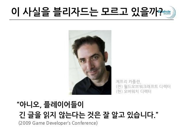"""이 사실을 블리자드는 모르고 있을까? """"아니오, 플레이어들이 긴 글을 읽지 않는다는 것은 잘 알고 있습니다."""" (2009 Game Developer's Conference) 86 제프리 카플란, (전) 월드오브워크래프트..."""