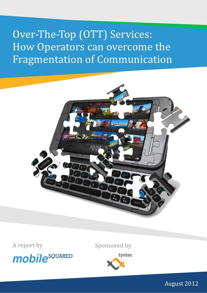 Over-The-Top (OTT) Services:How Operators can overcome theFragmentation of CommunicationA report by    Sponsored byPAGE 1 ...