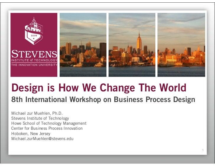 Design is How We Change The World8th International Workshop on Business Process DesignMichael zur Muehlen, Ph.D.Stevens In...