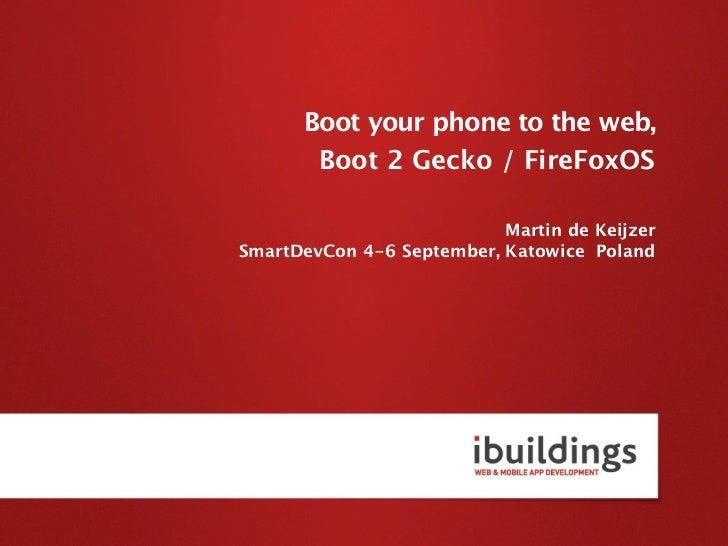 Boot your phone to the web,       Boot 2 Gecko / FireFoxOS                           Martin de KeijzerSmartDevCon 4-6 Sept...