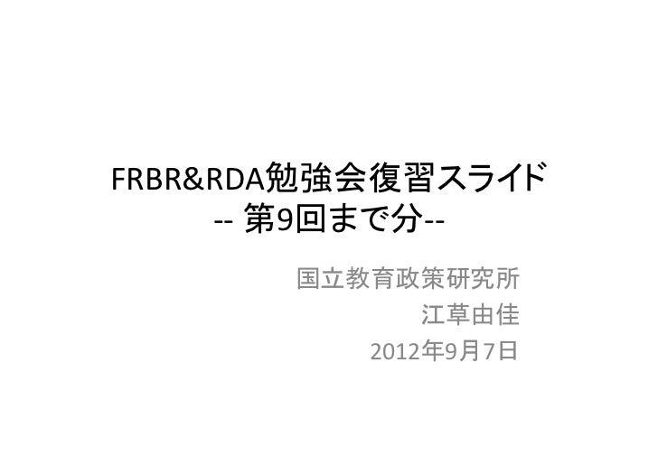 FRBR&RDA勉強会復習スライド     ‐‐ 第9回まで分‐‐       国立教育政策研究所              江草由佳          2012年9月7日