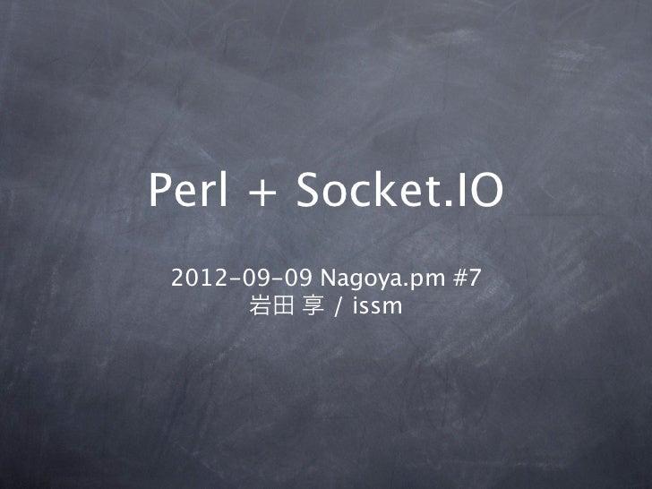 Perl + Socket.IO 2012-09-09 Nagoya.pm #7       岩田 享 / issm