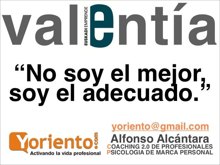 """valentía""""No soy el mejor,soy el adecuado.""""         yoriento@gmail.com         AlfonsoDE PROFESIONALES                     ..."""