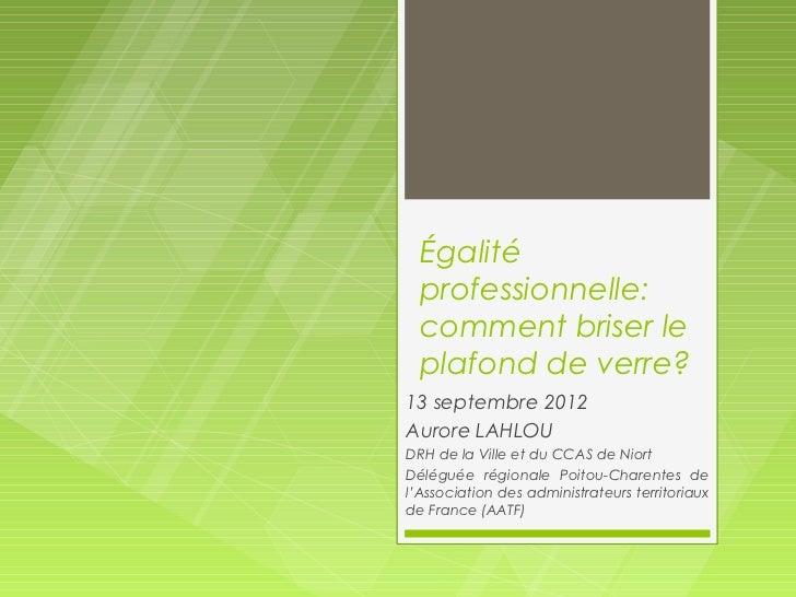 Égalité  professionnelle:  comment briser le  plafond de verre?13 septembre 2012Aurore LAHLOUDRH de la Ville et du CCAS de...