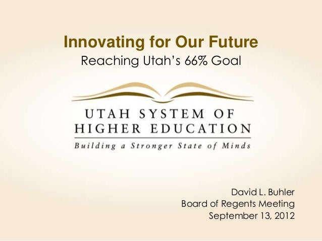 Innovating for Our Future  Reaching Utah's 66% Goal                            David L. Buhler                 Board of Re...