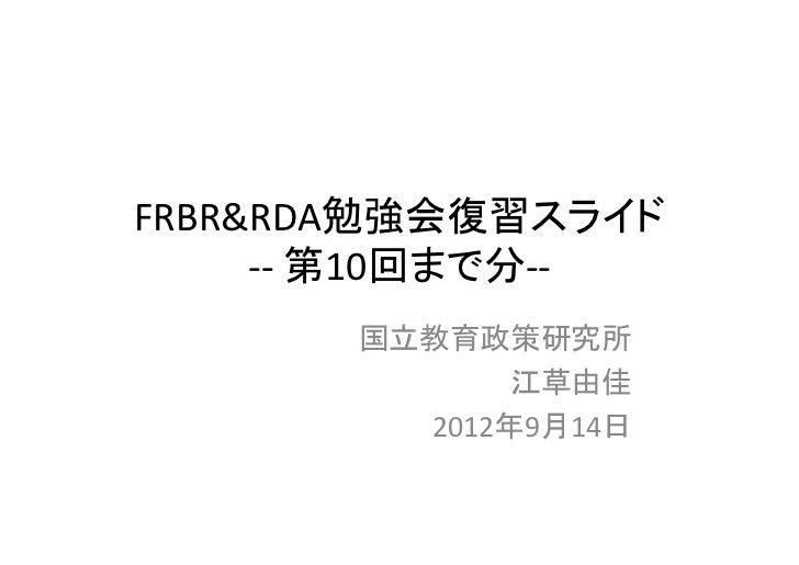 FRBR&RDA勉強会復習スライド     ‐‐ 第10回まで分‐‐       国立教育政策研究所              江草由佳         2012年9月14日