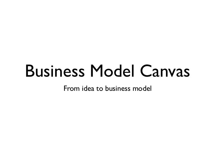 Business Model Canvas    From idea to business model