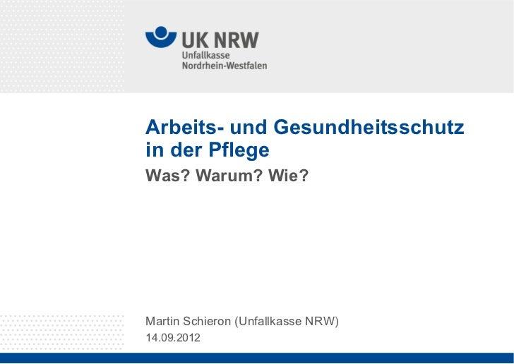 Arbeits- und Gesundheitsschutzin der PflegeWas? Warum? Wie?Martin Schieron (Unfallkasse NRW)14.09.2012