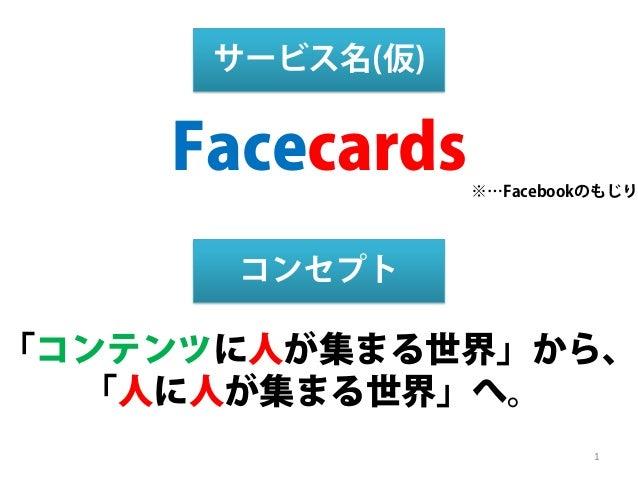 「コンテンツに人が集まる世界」から、 「人に人が集まる世界」へ。 コンセプト Facecards サービス名(仮) ※…Facebookのもじり 1