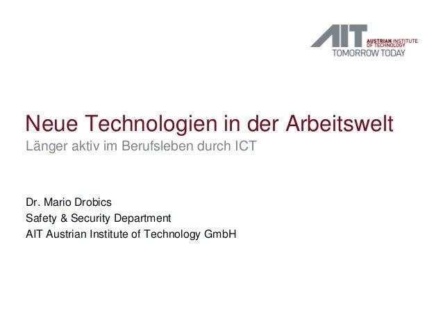 Neue Technologien in der Arbeitswelt Länger aktiv im Berufsleben durch ICT Dr. Mario Drobics Safety & Security Department ...