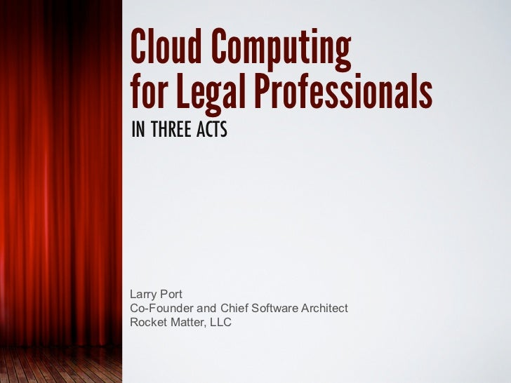Cloud Computingfor Legal ProfessionalsIN THREE ACTSLarry PortCo-Founder and Chief Software ArchitectRocket Matter, LLC