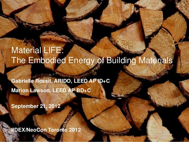 Material LIFE:The Embodied Energy of Building MaterialsGabrielle Rossit, ARIDO, LEED AP ID+CMarion Lawson, LEED AP BD+CSep...