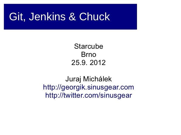 Git, Jenkins & Chuck                Starcube                  Brno               25.9. 2012               Juraj Michálek  ...