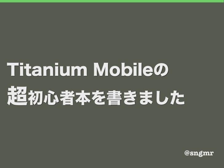 Titanium Mobileの超初心者本を書きました                   @sngmr