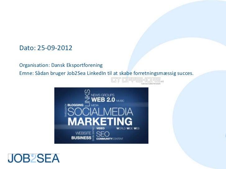 Dato: 25-09-2012Organisation: Dansk EksportforeningEmne: Sådan bruger Job2Sea LinkedIn til at skabe forretningsmæssig succ...