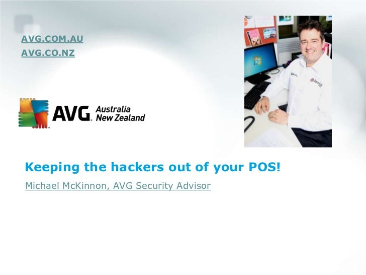 AVG.COM.AUAVG.CO.NZKeeping the hackers out of your POS!Michael McKinnon, AVG Security Advisor