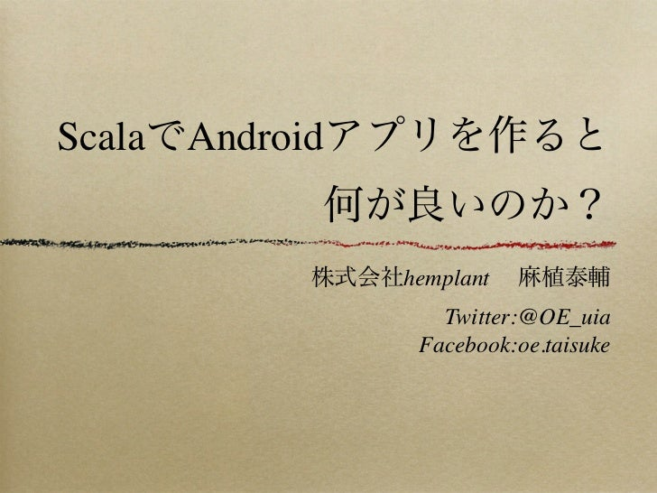 ScalaでAndroidアプリを作ると         何が良いのか?         株式会社hemplant 麻植泰輔                 Twitter:@OE_uia               Facebook:oe....