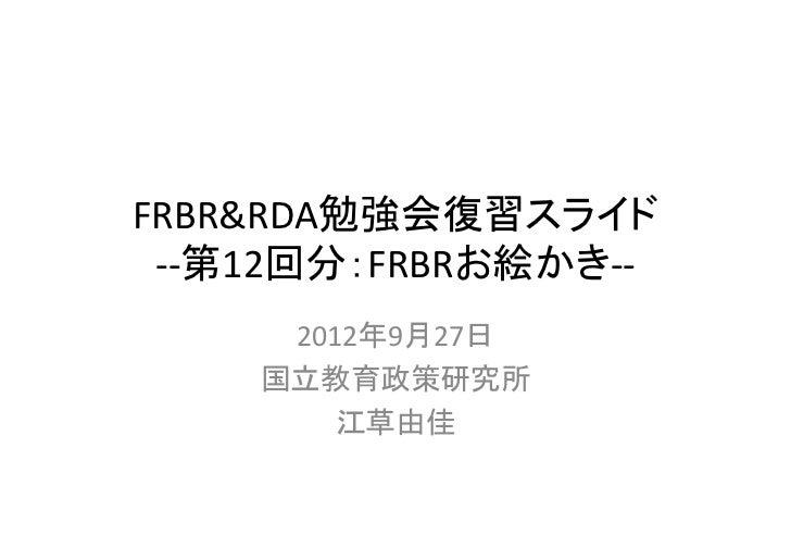 FRBR&RDA勉強会復習スライド ‐‐第12回分:FRBRお絵かき‐‐     2012年9月27日    国立教育政策研究所        江草由佳