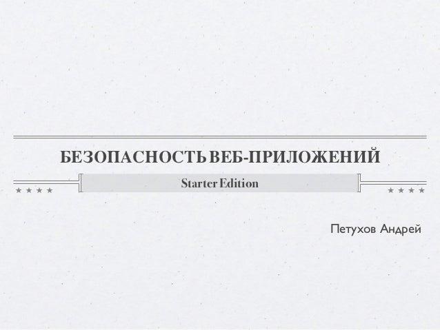 БЕЗОПАСНОСТЬ ВЕБ-ПРИЛОЖЕНИЙ          Starter Edition                            Петухов Андрей