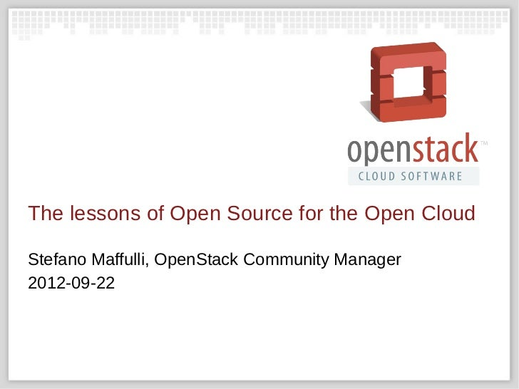 The lessons of Open Source for the Open CloudStefano Maffulli, OpenStack Community Manager2012-09-22