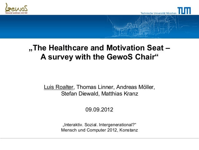"Technische Universität München""The Healthcare and Motivation Seat –   A survey with the GewoS Chair""   Luis Roalter, Thoma..."