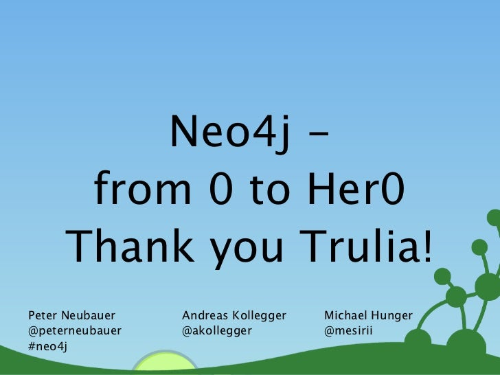 Neo4j -      from 0 to Her0     Thank you Trulia!Peter Neubauer   Andreas Kollegger   Michael Hunger@peterneubauer   @akol...
