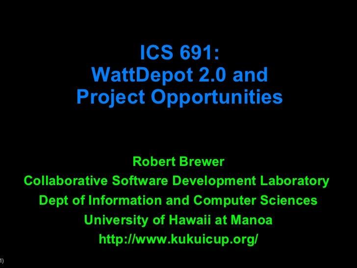 ICS 691:             WattDepot 2.0 and            Project Opportunities                       Robert Brewer     Collaborat...