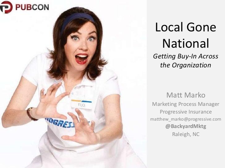 Local Gone  National Getting Buy-In Across   the Organization      Matt MarkoMarketing Process Manager  Progressive Insura...