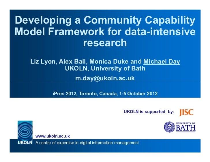 Developing a Community CapabilityModel Framework for data-intensive             research  Liz Lyon, Alex Ball, Monica Duke...